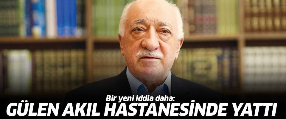 Fetullah Gülen akıl hastanesinde tedavi görmüş