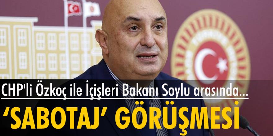 CHP'li Özkoç ile İçişleri Bakanı Soylu arasında 'sabotaj' görüşmesi