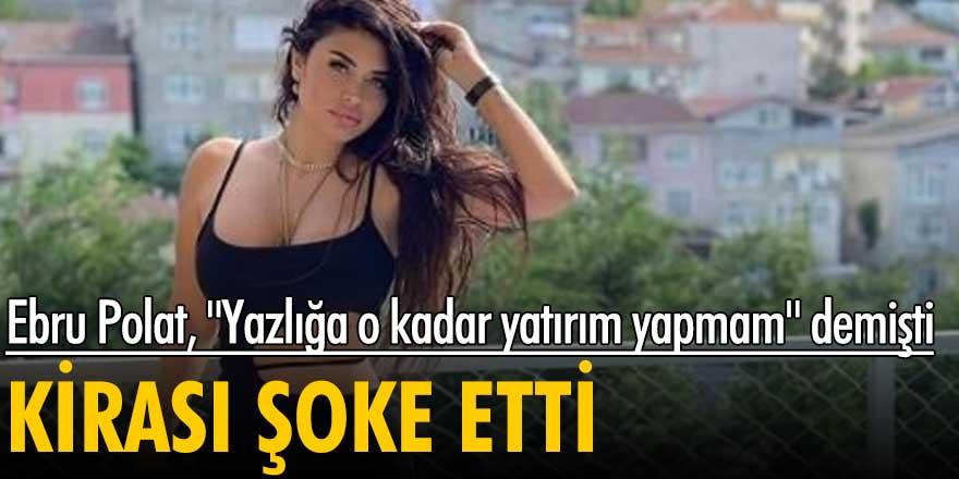 """Ebru Polat, """"Yazlığa o kadar yatırım yapmam"""" demişti! Kirası şoke etti"""