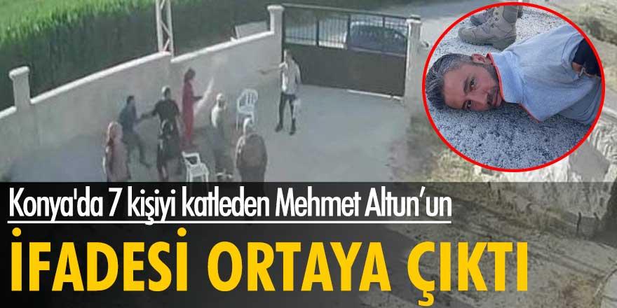 Konya'da 7 kişiyi katleden Mehmet Altun'un ifadesi ortaya çıktı