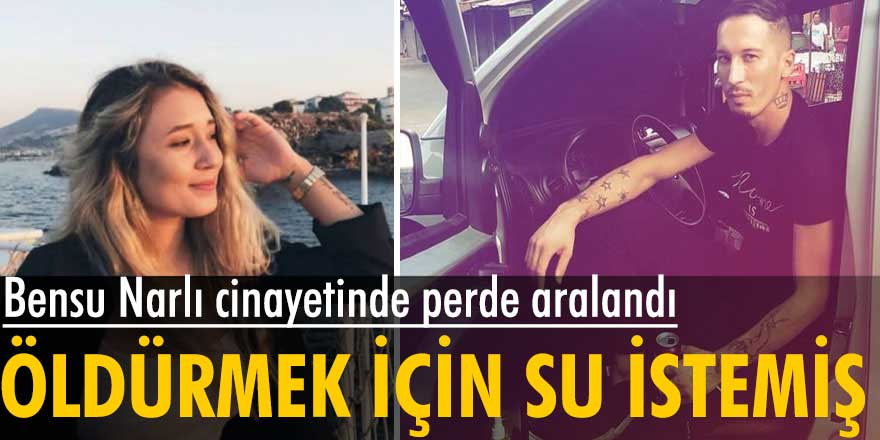 Muğla'da Serhat Kantaş tarafından öldrülen Bensu Narlı cinayetinde kan donduran detay