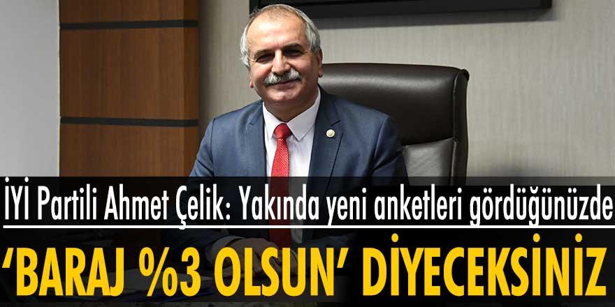 İYİ Partili Ahmet Çelik: Yakında yeni anketleri gördüğünüzde baraj %3 olsun diyeceksiniz