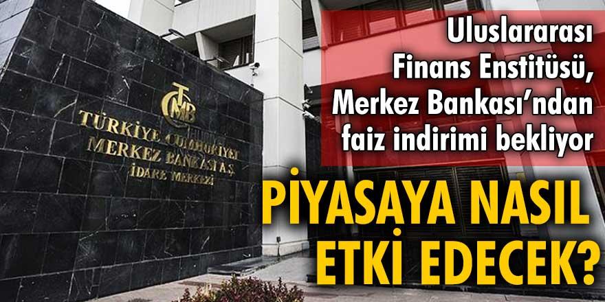 Uluslararası Finans Enstitüsü, Merkez Bankası'ndan faiz indirimi bekliyor