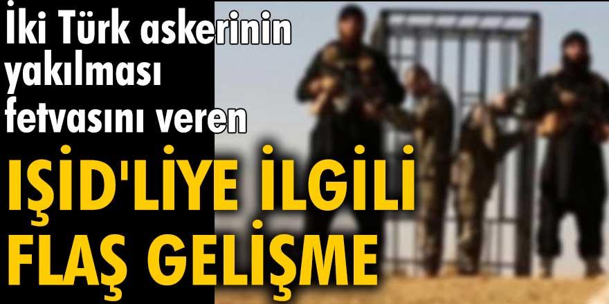 İki Türk askerinin yakılması fetvasını veren IŞİD'liye ilgili flaş gelişme