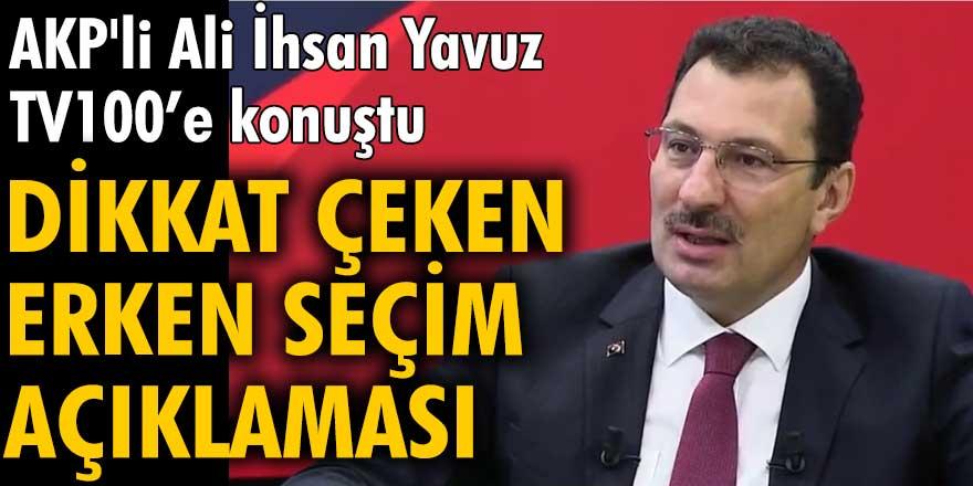 AKP'li Ali İhsan Yavuz TV100'e konuştu!  Dikkat çeken erken seçim açıklaması