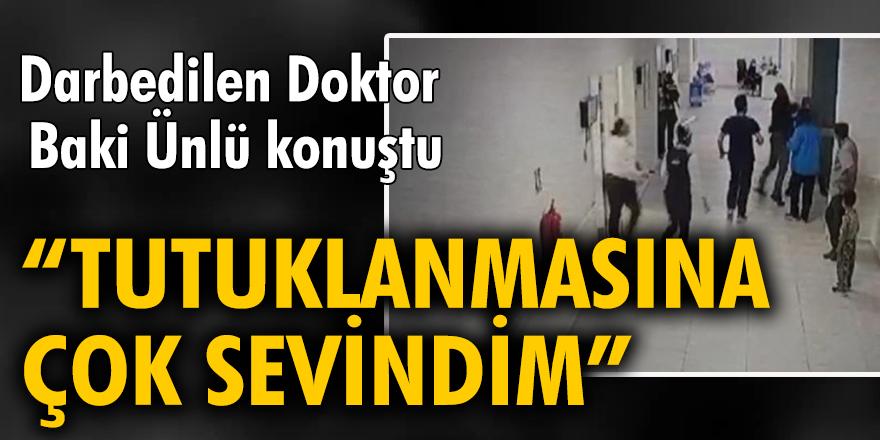 Darbedilen Doktor Baki Ünlü: Tutuklanmasına çok sevindim, en ağır cezayı almasını istiyorum
