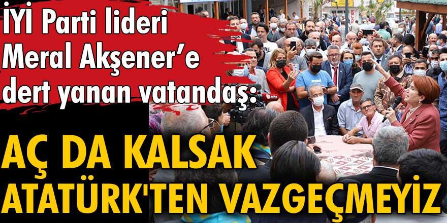 İYİ Parti lideri Meral Akşener'e dert yanan vatandaş:  Aç da kalsak Atatürk'ten vazgeçmeyiz
