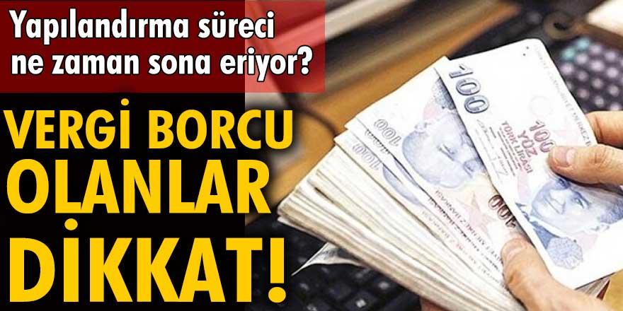 Vergi borcu olanlar dikkat! Yapılandırma süreci ne zaman sona eriyor?
