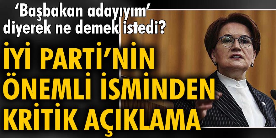 Akşener 'Ben başbakan adayıyım' diyerek ne demek istedi? İYİ Parti'nin önemli isminden kritik açıklama