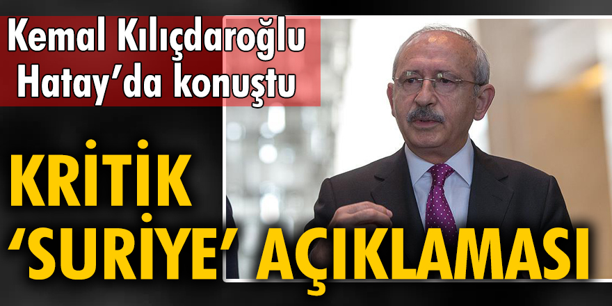 Kemal Kılıçdaroğlu'ndan kritik 'Suriye' açıklaması