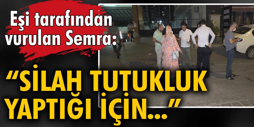 Eşi tarafından vurulan Semra: Silah tutukluk yaptığı için yaşıyorum