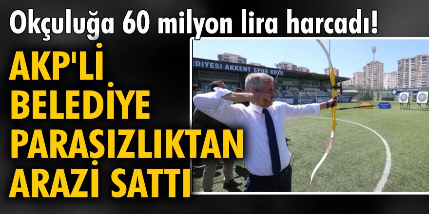 Okçuluğa 60 milyon lira harcadı! AKP'li belediye, parasızlıktan arazi sattı