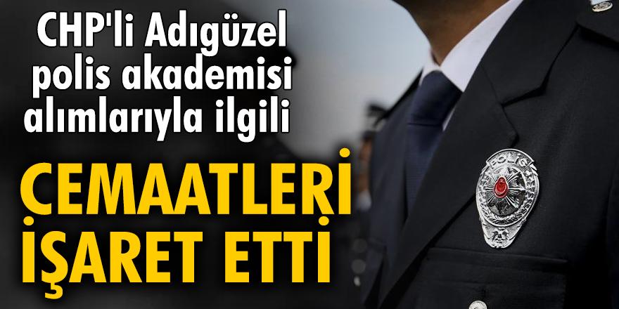 """CHP'li Adıgüzel polis akademisi alımlarıyla ilgili cemaatleri işaret etti: """"Hükümete yakın vakıfların listeye yerleştirilmesi bekleniyor"""""""
